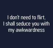 I Don't Need to Flirt, I Shall Seduce You With My Awkwardness by wondrous
