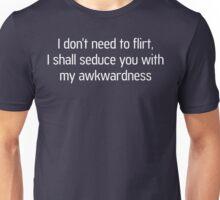 I Don't Need to Flirt, I Shall Seduce You With My Awkwardness Unisex T-Shirt