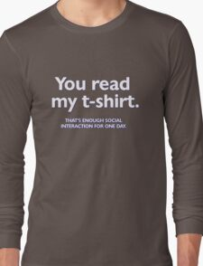 You read my t-shirt. That's enough social interaction for one day Long Sleeve T-Shirt