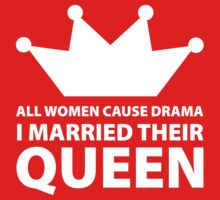 All Women Cause Drama, I Married Their Queen by BrightDesign