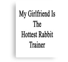 My Girlfriend Is The Hottest Rabbit Trainer  Canvas Print