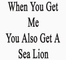 When You Get Me You Also Get A Sea Lion  by supernova23