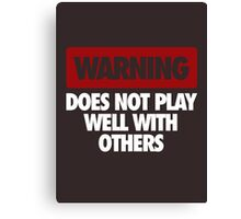 WARNING DOES NOT PLAY WELL WITH OTHERS Canvas Print