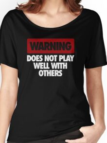 WARNING DOES NOT PLAY WELL WITH OTHERS Women's Relaxed Fit T-Shirt