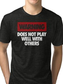 WARNING DOES NOT PLAY WELL WITH OTHERS Tri-blend T-Shirt