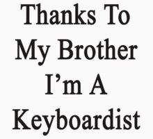 Thanks To My Brother I'm A Keyboardist  by supernova23