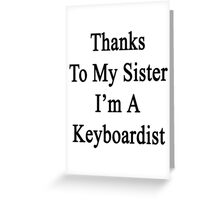 Thanks To My Sister I'm A Keyboardist  Greeting Card