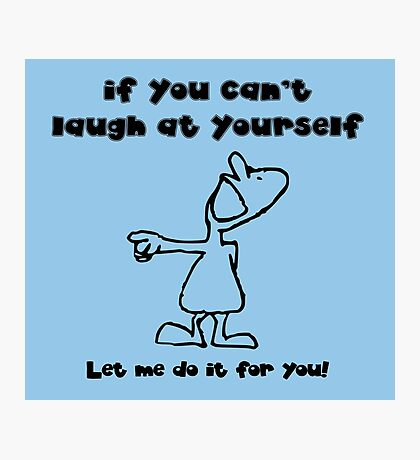If you can't laugh at yourself, let me do it Photographic Print