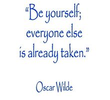 "Oscar Wilde; ""Be yourself; everyone else is already taken.""  by TOM HILL - Designer"