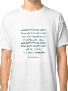 WHEN WE WORK HARD TOWARDS SOMETHING WE DON'T BELIEVE IN,  IT'S CALLED STRESS. WHEN WE WORK HARD TOWARDS SOMETHING  WE BELIEVE IN,  IT'S CALLED PASSION   Classic T-Shirt