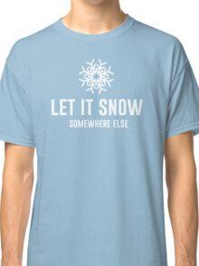 Let It Snow Somewhere Else Classic T-Shirt