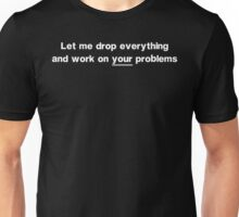 Let Me Drop Everything and Work on Your Problems Unisex T-Shirt