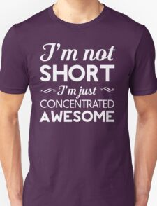 I'm Not Short, I'm Just Concentrated Awesome T-Shirt