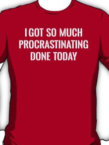 I Got So Much Procrastinating Done Today T-Shirt