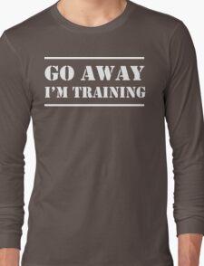 Go Away I'm Training Long Sleeve T-Shirt