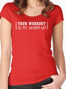 Your Workout Is My Warm-Up Women's Fitted Scoop T-Shirt