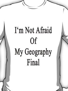 I'm Not Afraid Of My Geography Final  T-Shirt