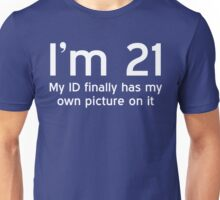 I'm 21 - My ID Finally Has My Own Picture On It Unisex T-Shirt