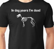 In Dog Years I'm Dead Unisex T-Shirt
