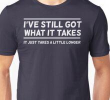 I've Still Got What It Takes, It Just Takes a Little Longer Unisex T-Shirt