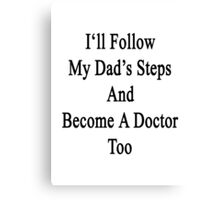 I'll Follow My Dad's Steps And Become A Doctor Too  Canvas Print