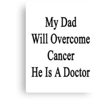 My Dad Will Overcome Cancer He Is A Doctor  Canvas Print