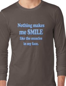 Nothing makes me smile like the muscles in my face Long Sleeve T-Shirt