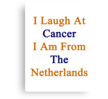 I Laugh At Cancer I Am From The Netherlands  Canvas Print