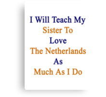 I Will Teach My Sister To Love The Netherlands As Much As I Do  Canvas Print