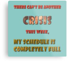 There can't be another crisis this week, my schedule is completely full Metal Print