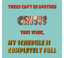 There can't be another crisis this week, my schedule is completely full Photographic Print