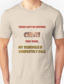 There can't be another crisis this week, my schedule is completely full T-Shirt