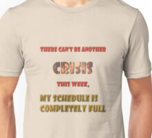 There can't be another crisis this week, my schedule is completely full Unisex T-Shirt