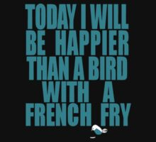 Today, I will be happier than a bird with a French Fry by 1to7