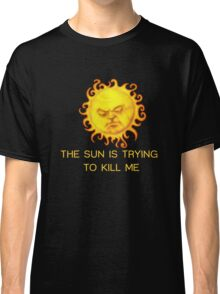 The Sun is Trying to Kill Me ! Classic T-Shirt