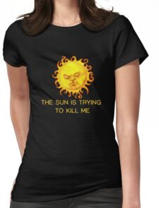The Sun is Trying to Kill Me ! Womens Fitted T-Shirt