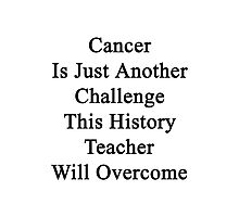 Cancer Is Just Another Challenge This History Teacher Will Overcome Photographic Print