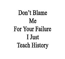 Don't Blame Me For Your Failure I Just Teach History  Photographic Print