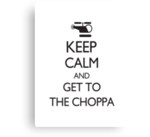 Keep Calm and Get to the Choppa Canvas Print