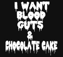 I Want Blood Guts And Chocolate Cake by Ashleymariewwe