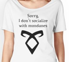 I dont socialize with mundanes - Shadowhunters Women's Relaxed Fit T-Shirt