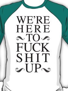 We're Here To Fuck Shit Up T-Shirt