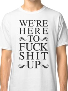 We're Here To Fuck Shit Up Classic T-Shirt