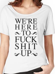 We're Here To Fuck Shit Up Women's Relaxed Fit T-Shirt