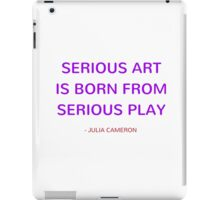 Serious art is born from serious play  - Julia Cameron iPad Case/Skin