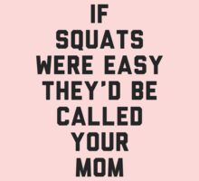 If Squats Were Easy They'd Be Called Your Mom by radquoteshirts