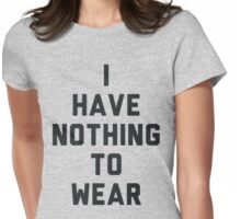 I Have Nothing to Wear Womens Fitted T-Shirt
