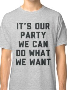 It's Our Party We Can Do What We Want Classic T-Shirt