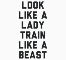 Look Like A Lady Train Like a Beast. by radquoteshirts
