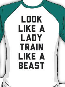 Look Like A Lady Train Like a Beast. T-Shirt